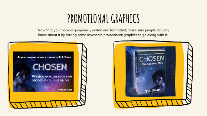 Promotional Graphics: Now that your book is gorgeously edited and formatted, make sure people actually know about it by having some awesome promotional graphics to go along with it.